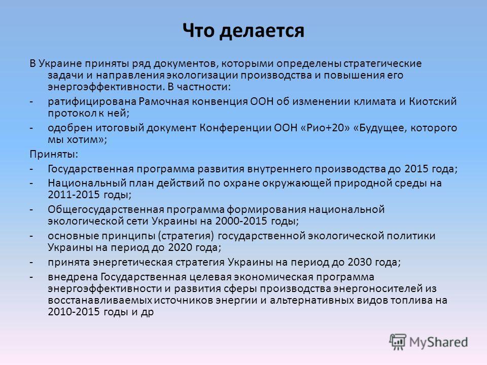 Что делается В Украине приняты ряд документов, которыми определены стратегические задачи и направления экологизации производства и повышения его энергоэффективности. В частности: -ратифицирована Рамочная конвенция ООН об изменении климата и Киотский