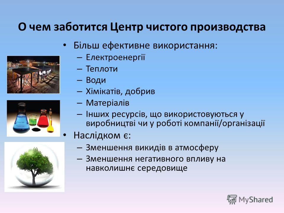 О чем заботится Центр чистого производства Більш ефективне використання: – Електроенергії – Теплоти – Води – Хімікатів, добрив – Матеріалів – Інших ресурсів, що використовуються у виробництві чи у роботі компанії/організації Наслідком є: – Зменшення