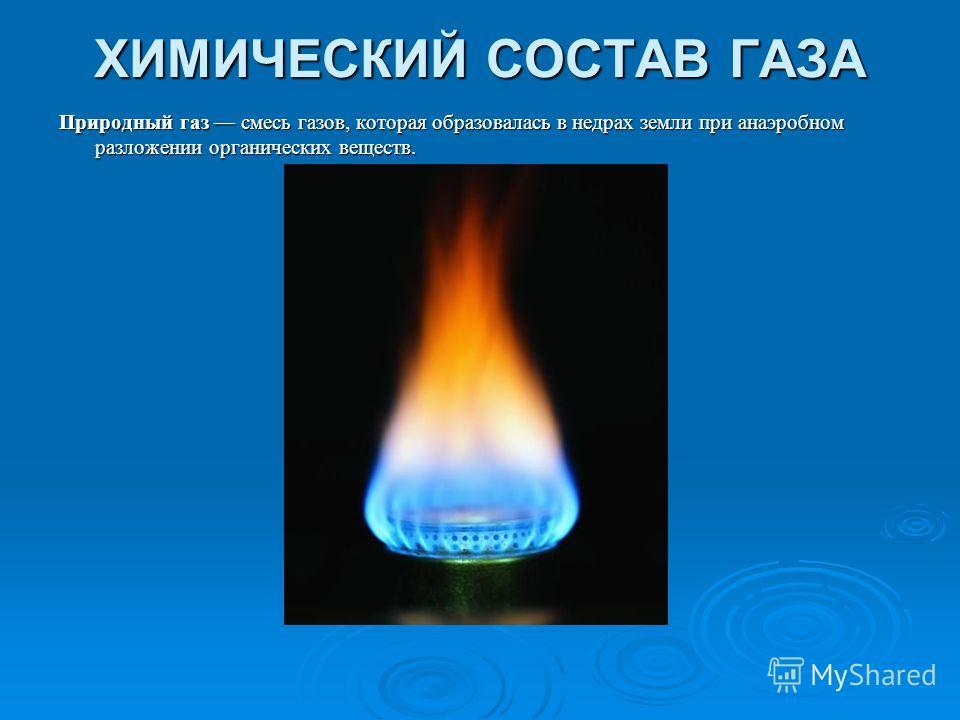 ХИМИЧЕСКИЙ СОСТАВ ГАЗА Природный газ смесь газов, которая образовалась в недрах земли при анаэробном разложении органических веществ. Природный газ смесь газов, которая образовалась в недрах земли при анаэробном разложении органических веществ.