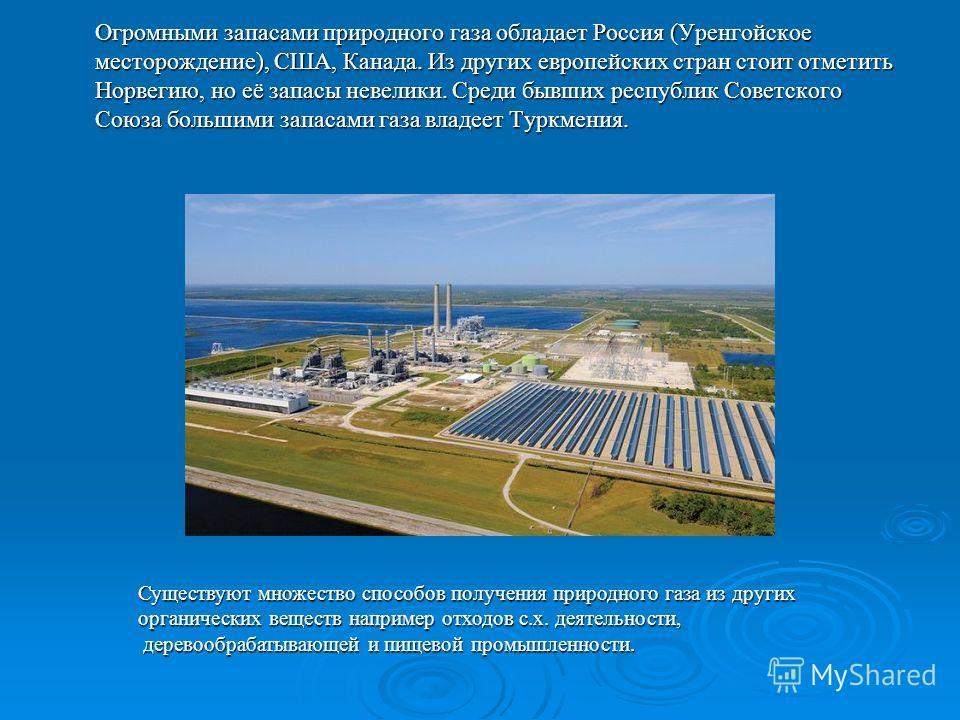 Огромными запасами природного газа обладает Россия (Уренгойское месторождение), США, Канада. Из других европейских стран стоит отметить Норвегию, но её запасы невелики. Среди бывших республик Советского Союза большими запасами газа владеет Туркмения.