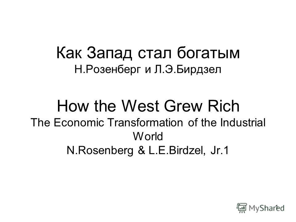 1 Как Запад стал богатым Н.Розенберг и Л.Э.Бирдзел How the West Grew Rich The Economic Transformation of the Industrial World N.Rosenberg & L.E.Birdzel, Jr.1