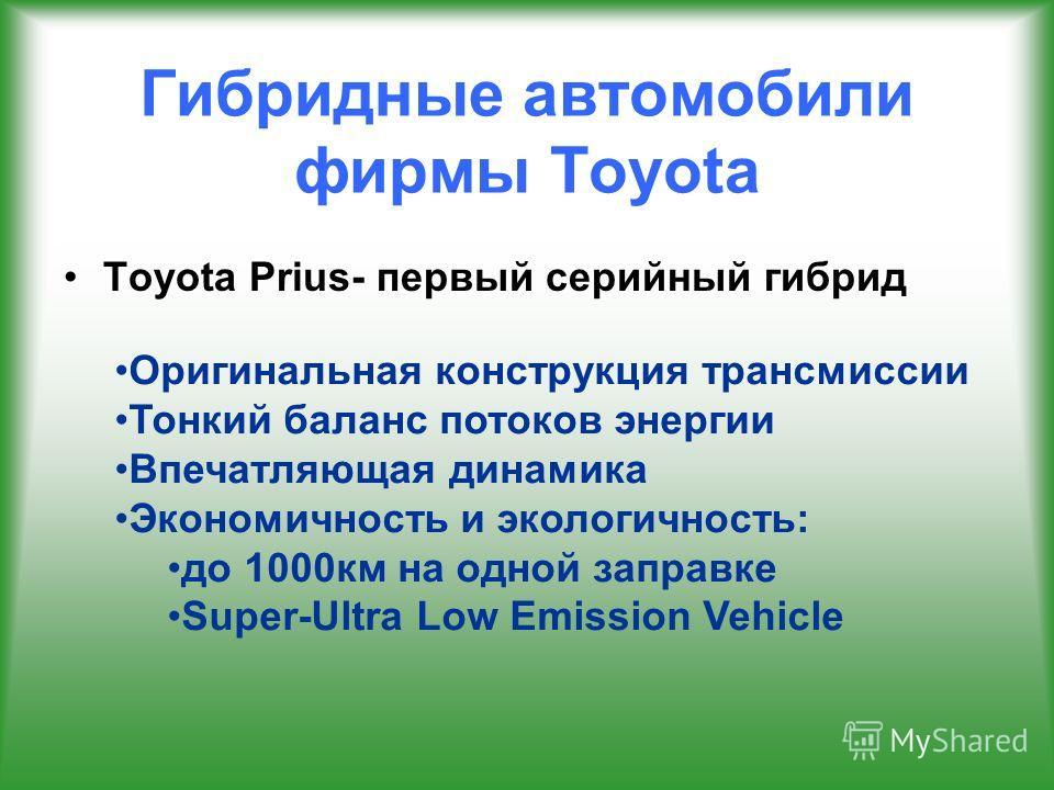 Гибридные автомобили фирмы Toyota Toyota Prius- первый серийный гибрид Оригинальная конструкция трансмиссии Тонкий баланс потоков энергии Впечатляющая динамика Экономичность и экологичность: до 1000 км на одной заправке Super-Ultra Low Emission Vehic