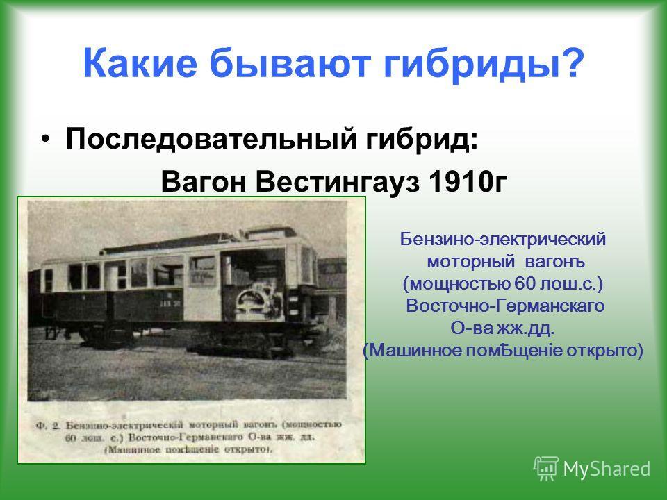 Какие бывают гибриды? Последовательный гибрид: Вагон Вестингауз 1910 г Бензино-электрический моторный вагонъ (мощностью 60 лош.с.) Восточно-Германскаго О-ва жж.дд. (Машинное помѢщенiе открыто)