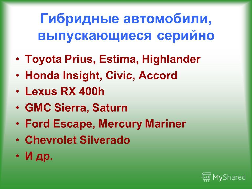 Гибридные автомобили, выпускающиеся серийно Toyota Prius, Estima, Highlander Honda Insight, Civic, Accord Lexus RX 400h GMC Sierra, Saturn Ford Escape, Mercury Mariner Chevrolet Silverado И др.