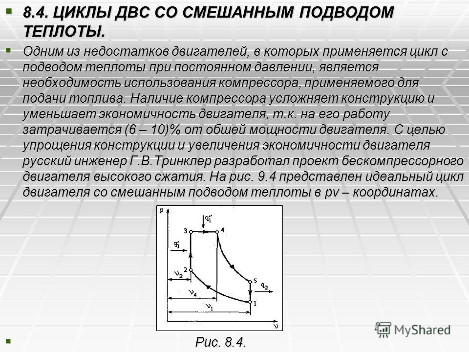 8.4. ЦИКЛЫ ДВС СО СМЕШАННЫМ ПОДВОДОМ ТЕПЛОТЫ. 8.4. ЦИКЛЫ ДВС СО СМЕШАННЫМ ПОДВОДОМ ТЕПЛОТЫ. Одним из недостатков двигателей, в которых применяется цикл с подводом теплоты при постоянном давлении, является необходимость использования компрессора, прим