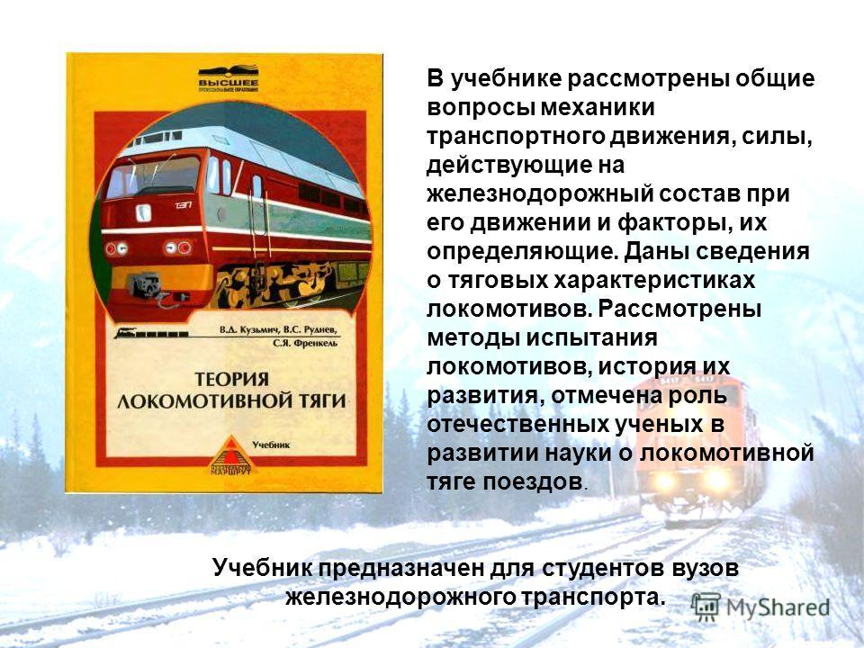 В учебнике рассмотрены общие вопросы механики транспортного движения, силы, действующие на железнодорожный состав при его движении и факторы, их определяющие. Даны сведения о тяговых характеристиках локомотивов. Рассмотрены методы испытания локомотив