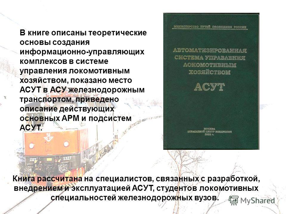 В книге описаны теоретические основы создания информационно-управляющих комплексов в системе управления локомотивным хозяйством, показано место АСУТ в АСУ железнодорожным транспортом, приведено описание действующих основных АРМ и подсистем АСУТ. Книг