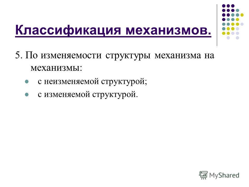 Классификация механизмов. 5. По изменяемости структуры механизма на механизмы: с неизменяемой структурой; с изменяемой структурой.