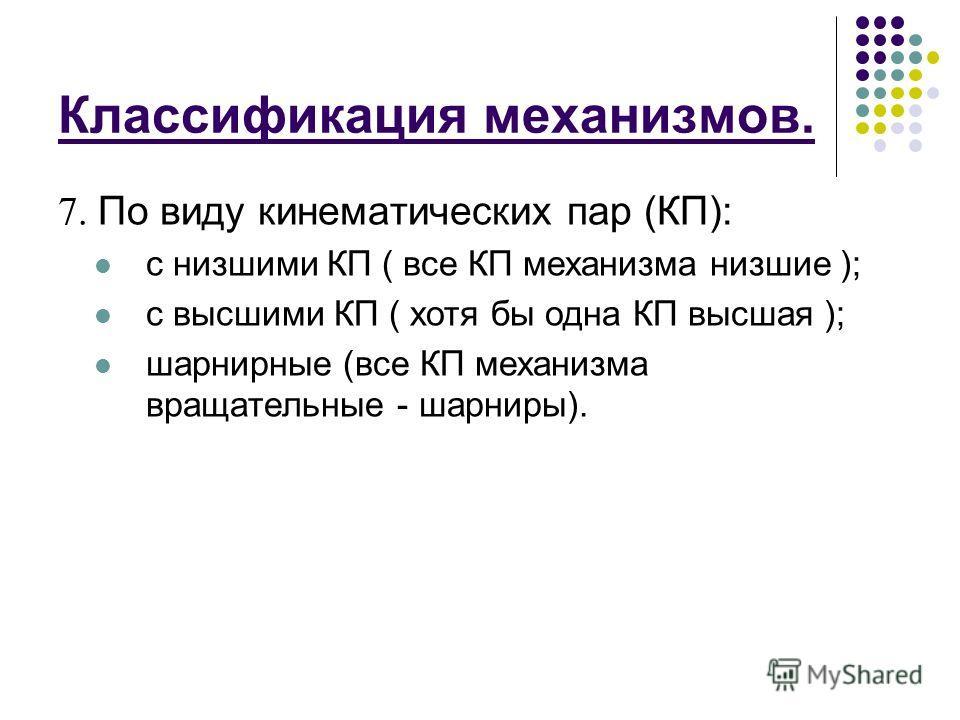 Классификация механизмов. 7. По виду кинематических пар (КП): с низшими КП ( все КП механизма низшие ); с высшими КП ( хотя бы одна КП высшая ); шарнирные (все КП механизма вращательные - шарниры).