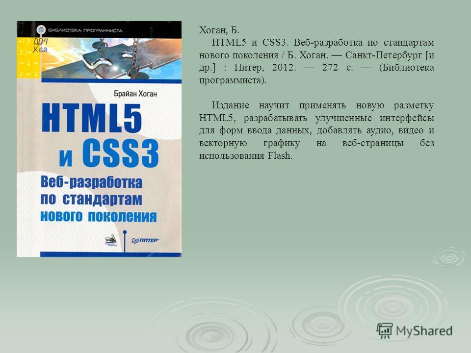 Хоган, Б. HTML5 и CSS3. Веб-разработка по стандартам нового поколения / Б. Хоган. Санкт-Петербург [и др.] : Питер, 2012. 272 с. (Библиотека программиста). Издание научит применять новую разметку HTML5, разрабатывать улучшенные интерфейсы для форм вво