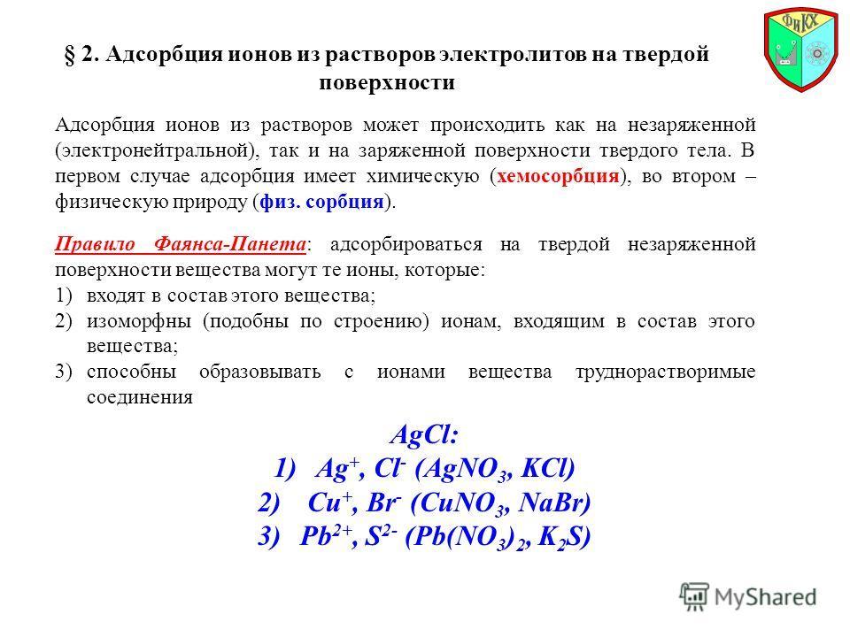 § 2. Адсорбция ионов из растворов электролитов на твердой поверхности Правило Фаянса-Панета: адсорбироваться на твердой незаряженной поверхности вещества могут те ионы, которые: 1)входят в состав этого вещества; 2)изоморфны (подобны по строению) иона