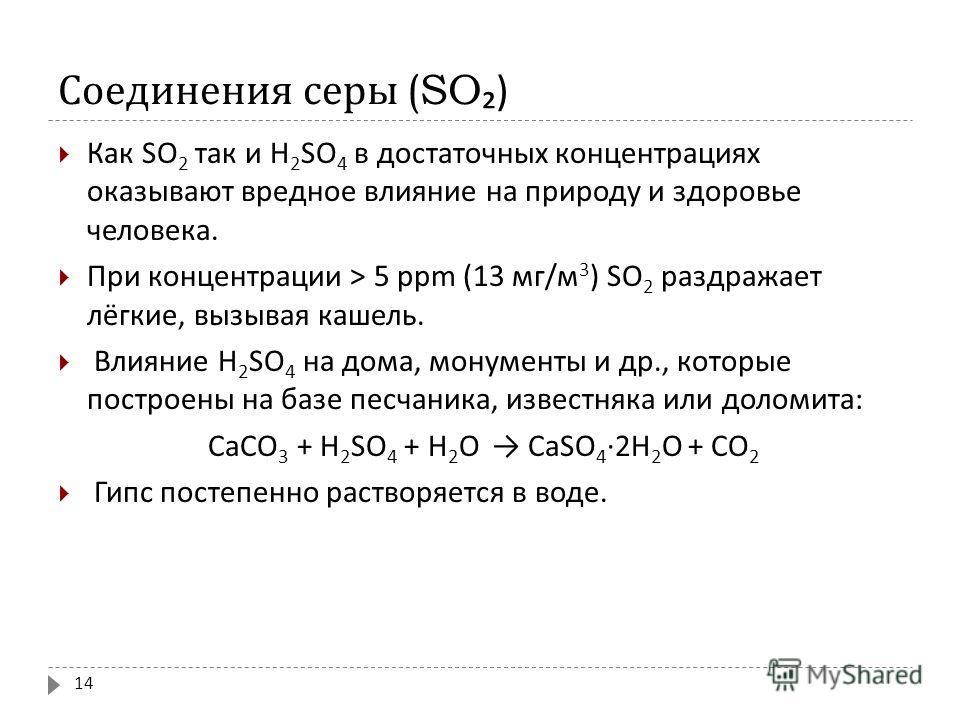 Соединения серы (SO ) Как SO 2 так и Н 2 SO 4 в достаточных концентрациях оказывают вредное влияние на природу и здоровье человека. При концентрации > 5 ppm (13 мг / м 3 ) SO 2 раздражает лёгкие, вызывая кашель. Влияние Н 2 SO 4 на дома, монументы и