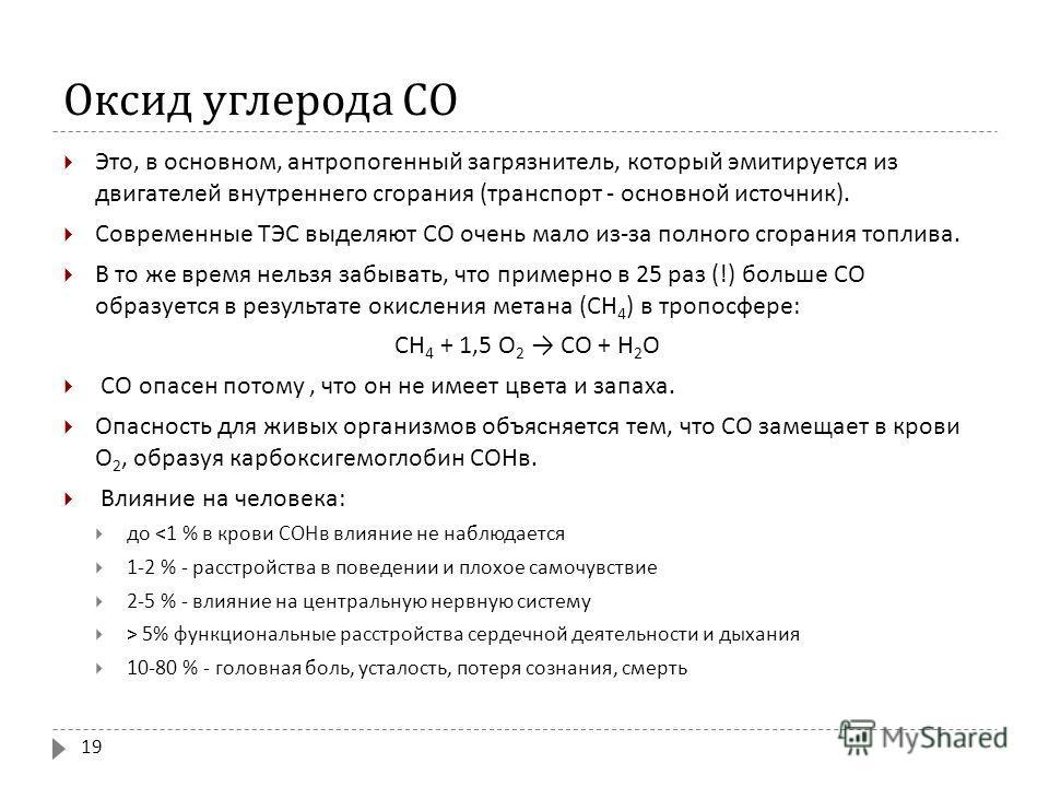 Оксид углерода СО Это, в основном, антропогенный загрязнитель, который эмитируется из двигателей внутреннего сгорания ( транспорт - основной источник ). Современные ТЭС выделяют СО очень мало из - за полного сгорания топлива. В то же время нельзя заб