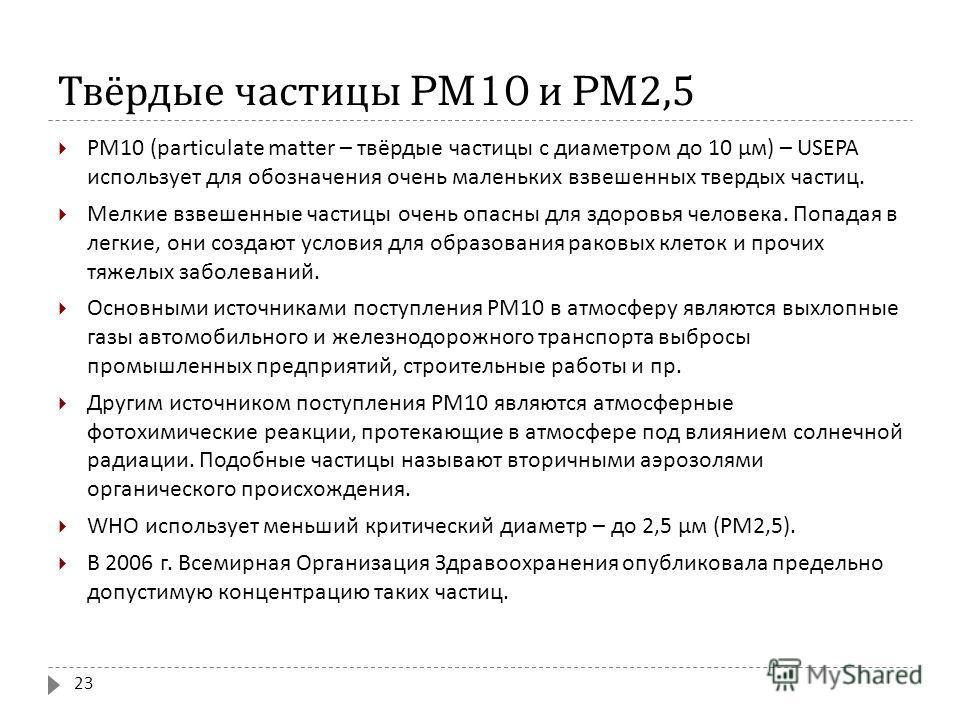 Твёрдые частицы PM10 и PM2,5 РМ 10 (particulate matter – твёрдые частицы с диаметром до 10 μм ) – USEPA использует для обозначения очень маленьких взвешенных твердых частиц. Мелкие взвешенные частицы очень опасны для здоровья человека. Попадая в легк