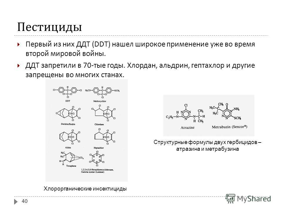 Пестициды Первый из них ДДТ (DD Т ) нашел широкое применение уже во время второй мировой войны. ДДТ запретили в 70- тые годы. Хлордан, альдрин, гептахлор и другие запрещены во многих станах. 40 Структурные формулы двух гербицидов – атразина и метрабу