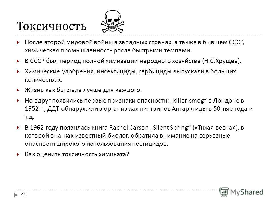 Токсичность После второй мировой войны в западных странах, а также в бывшем СССР, химическая промышленность росла быстрыми темпами. В СССР был период полной химизации народного хозяйства ( Н. С. Хрущев ). Химические удобрения, инсектициды, гербициды