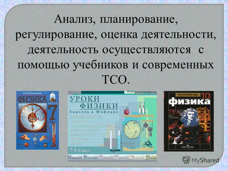 Анализ, планирование, регулирование, оценка деятельности, деятельность осуществляются с помощью учебников и современных ТСО.