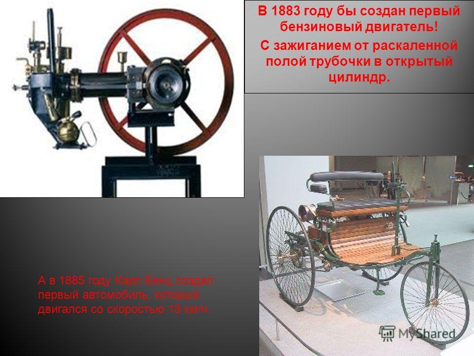 В 1883 году бы создан первый бензиновый двигатель! С зажиганием от раскаленной полой трубочки в открытый цилиндр. А в 1885 году Карл Бенц создал первый автомобиль, который двигался со скоростью 13 км/ч.