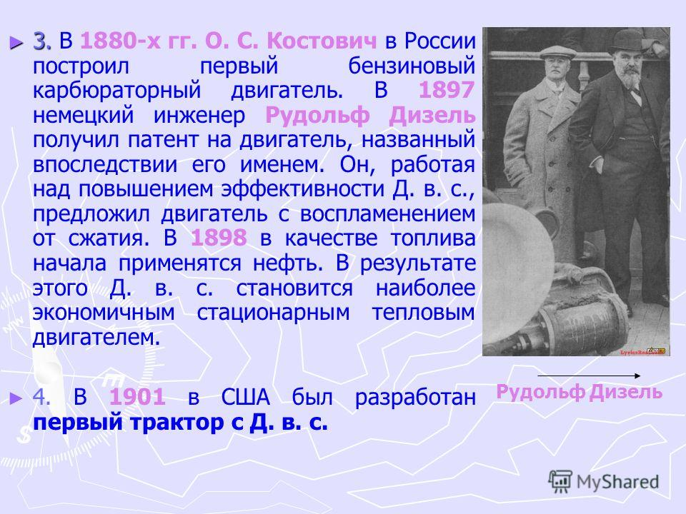 3. 3. В 1880-х гг. О. С. Костович в России построил первый бензиновый карбюраторный двигатель. В 1897 немецкий инженер Рудольф Дизель получил патент на двигатель, названный впоследствии его именем. Он, работая над повышением эффективности Д. в. с., п