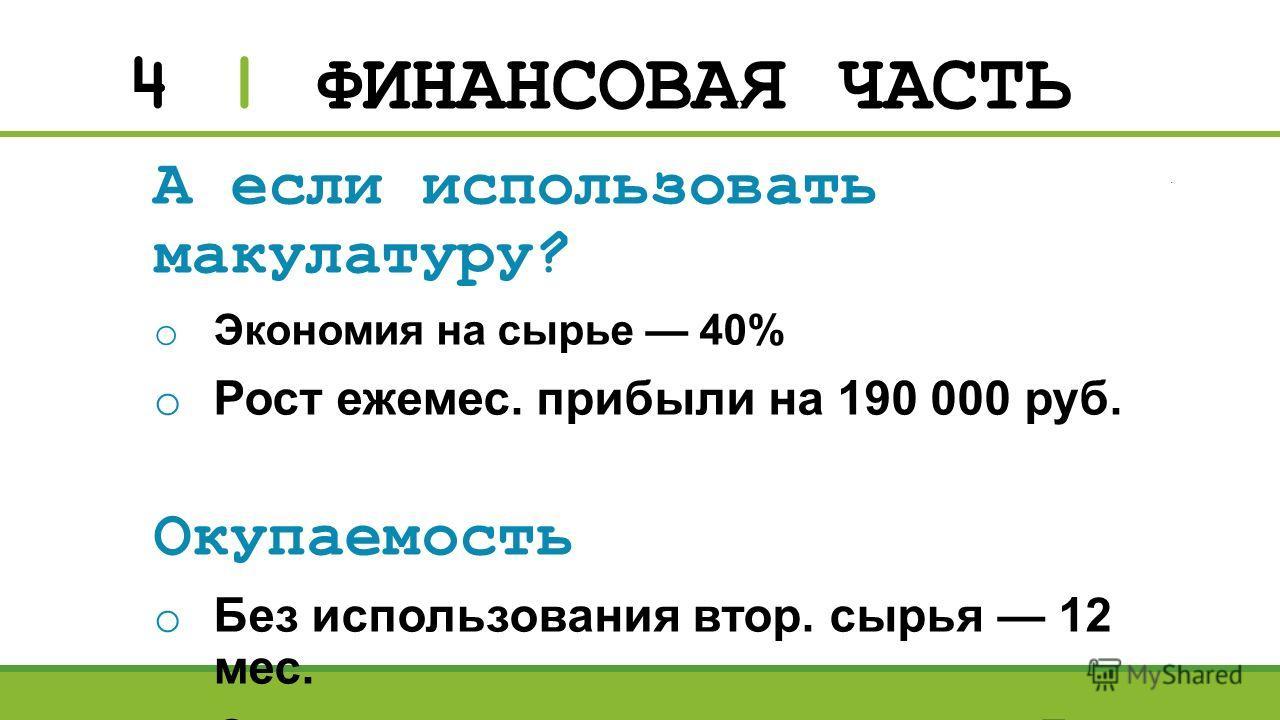 4 | ФИНАНСОВАЯ ЧАСТЬ А если использовать макулатуру? o Экономия на сырье 40% o Рост ежемес. прибыли на 190 000 руб. Окупаемость o Без использования втор. сырья 12 мес. o С использованием макулатуры 7 мес.