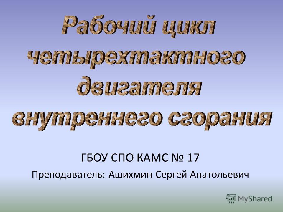 ГБОУ СПО КАМС 17 Преподаватель: Ашихмин Сергей Анатольевич
