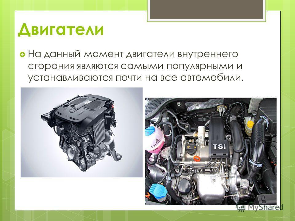 Двигатели На данный момент двигатели внутреннего сгорания являются самыми популярными и устанавливаются почти на все автомобили.