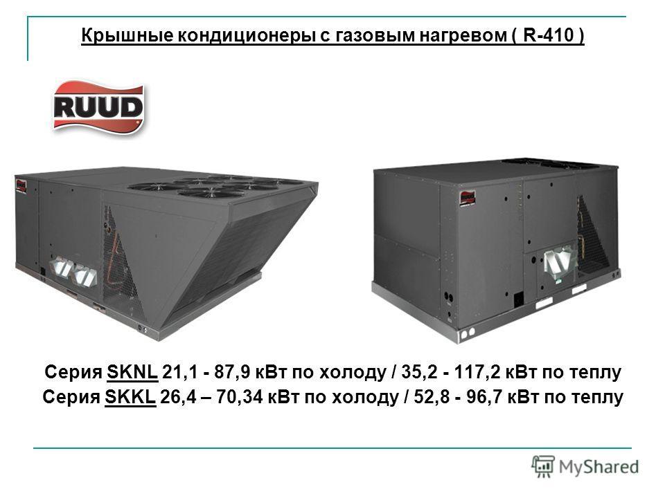 Крышные кондиционеры с газовым нагревом ( R-410 ) Серия SKNL 21,1 - 87,9 к Вт по холоду / 35,2 - 117,2 к Вт по теплу Серия SKKL 26,4 – 70,34 к Вт по холоду / 52,8 - 96,7 к Вт по теплу