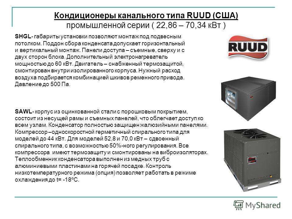 Кондиционеры канального типа RUUD (США) промышленной серии ( 22,86 – 70,34 к Вт ) SHGL- габариты установки позволяют монтаж под подвесным потолком. Поддон сбора конденсата допускает горизонтальный и вертикальный монтаж. Панели доступа – съемные, свер