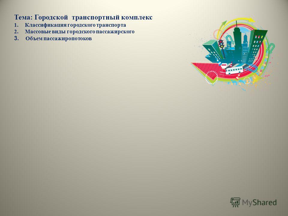 Тема: Городской транспортный комплекс 1. Классификация городского транспорта 2. Массовые виды городского пассажирского 3. Объем пассажиропотоков