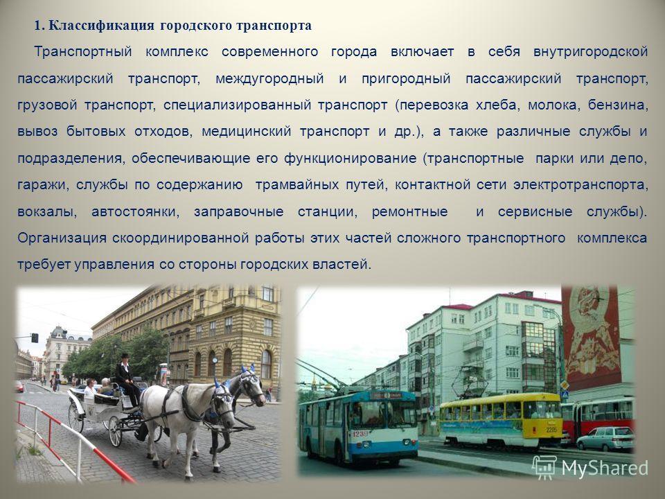 1. Классификация городского транспорта Транспортный комплекс современного города включает в себя внутригородской пассажирский транспорт, междугородный и пригородный пассажирский транспорт, грузовой транспорт, специализированный транспорт (перевозка х