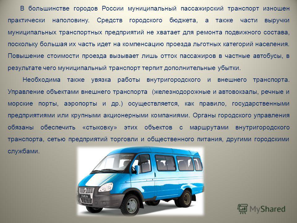 В большинстве городов России муниципальный пассажирский транспорт изношен практически наполовину. Средств городского бюджета, а также части выручки муниципальных транспортных предприятий не хватает для ремонта подвижного состава, поскольку большая их