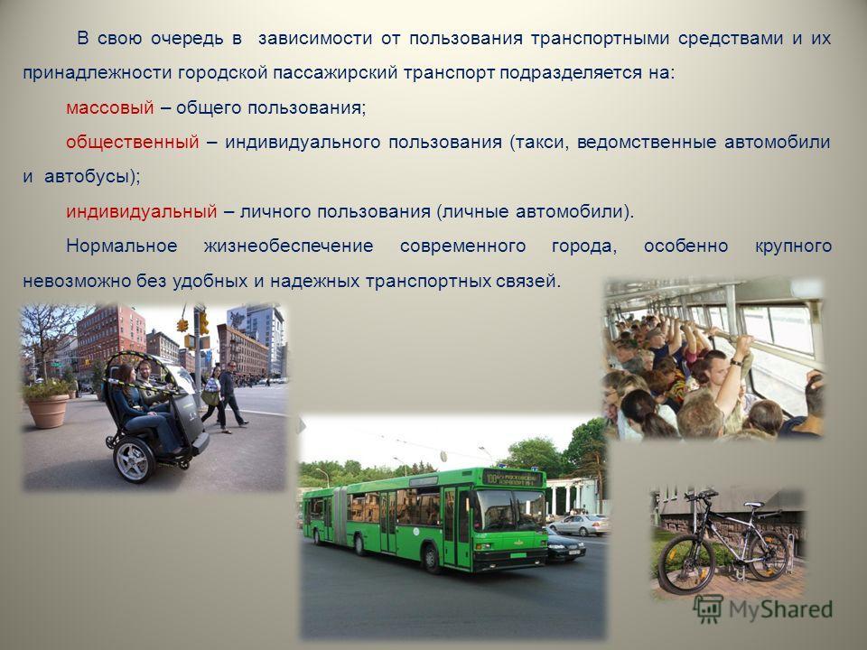 В свою очередь в зависимости от пользования транспортными средствами и их принадлежности городской пассажирский транспорт подразделяется на: массовый – общего пользования; общественный – индивидуального пользования (такси, ведомственные автомобили и