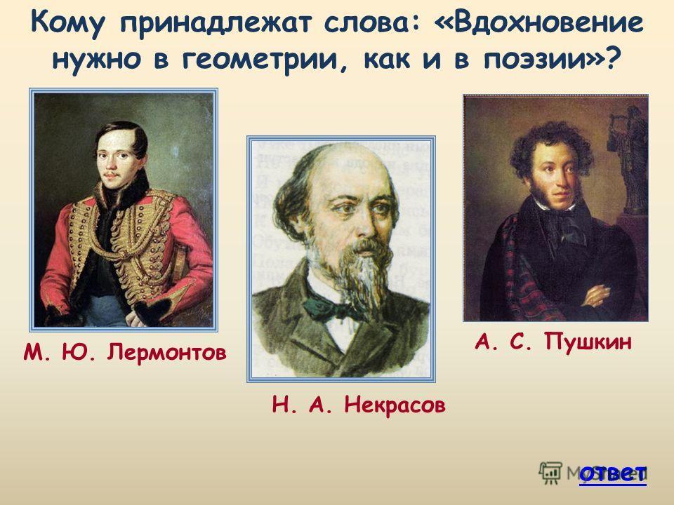 Кому принадлежат слова: «Вдохновение нужно в геометрии, как и в поэзии»? Н. А. Некрасов М. Ю. Лермонтов ответ А. С. Пушкин