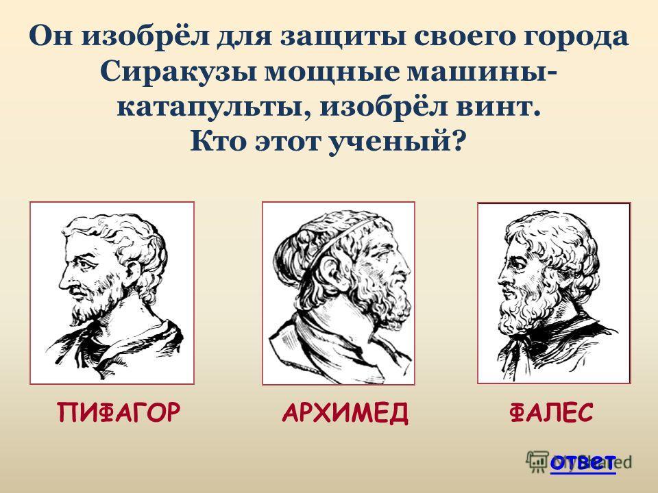 Он изобрёл для защиты своего города Сиракузы мощные машины- катапульты, изобрёл винт. Кто этот ученый? ПИФАГОР АРХИМЕД ФАЛЕС ответ