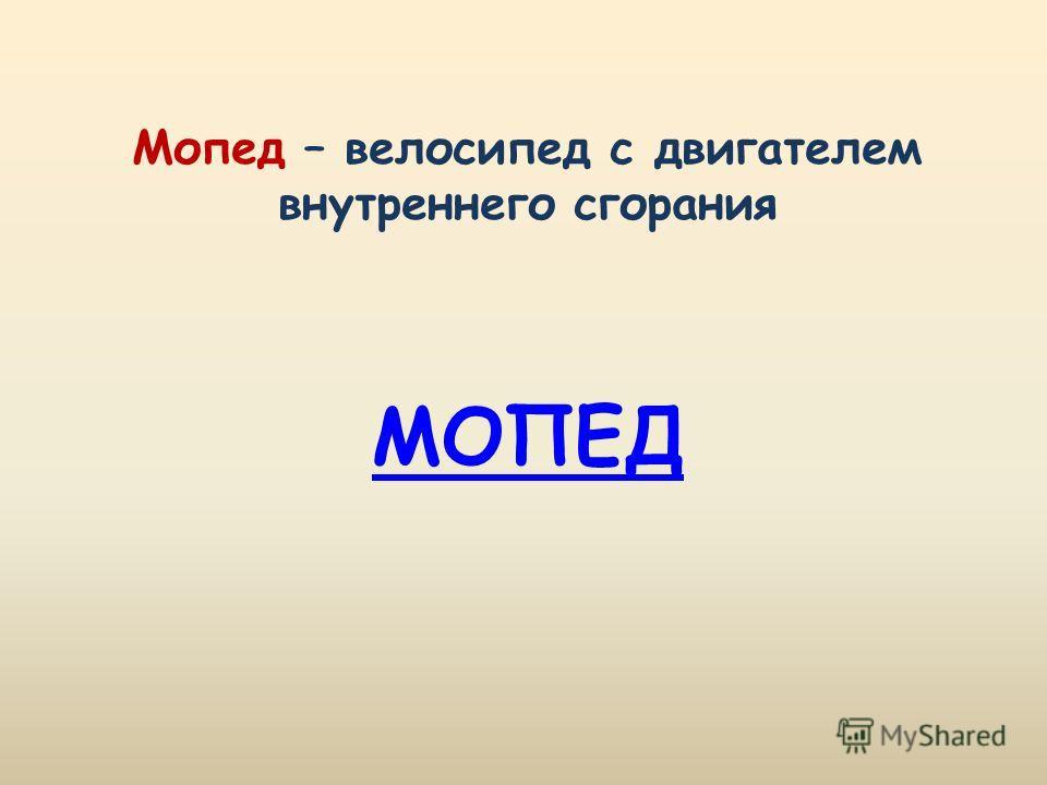МОПЕД Мопед – велосипед с двигателем внутреннего сгорания