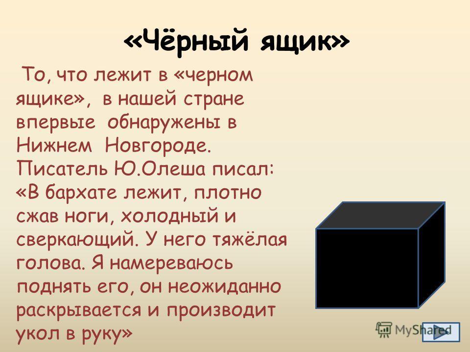 То, что лежит в «черном ящике», в нашей стране впервые обнаружены в Нижнем Новгороде. Писатель Ю.Олеша писал: «В бархате лежит, плотно сжав ноги, холодный и сверкающий. У него тяжёлая голова. Я намереваюсь поднять его, он неожиданно раскрывается и пр