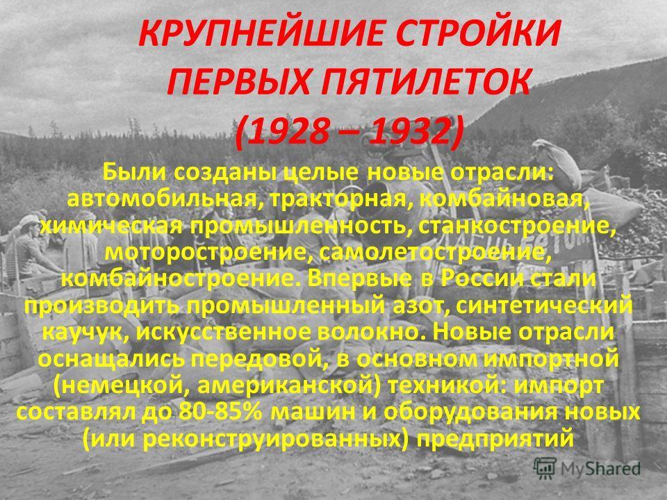 КРУПНЕЙШИЕ СТРОЙКИ ПЕРВЫХ ПЯТИЛЕТОК (1928 – 1932) Были созданы целые новые отрасли: автомобильная, тракторная, комбайновая, химическая промышленность, станкостроение, моторостроение, самолетостроение, комбайностроение. Впервые в России стали производ