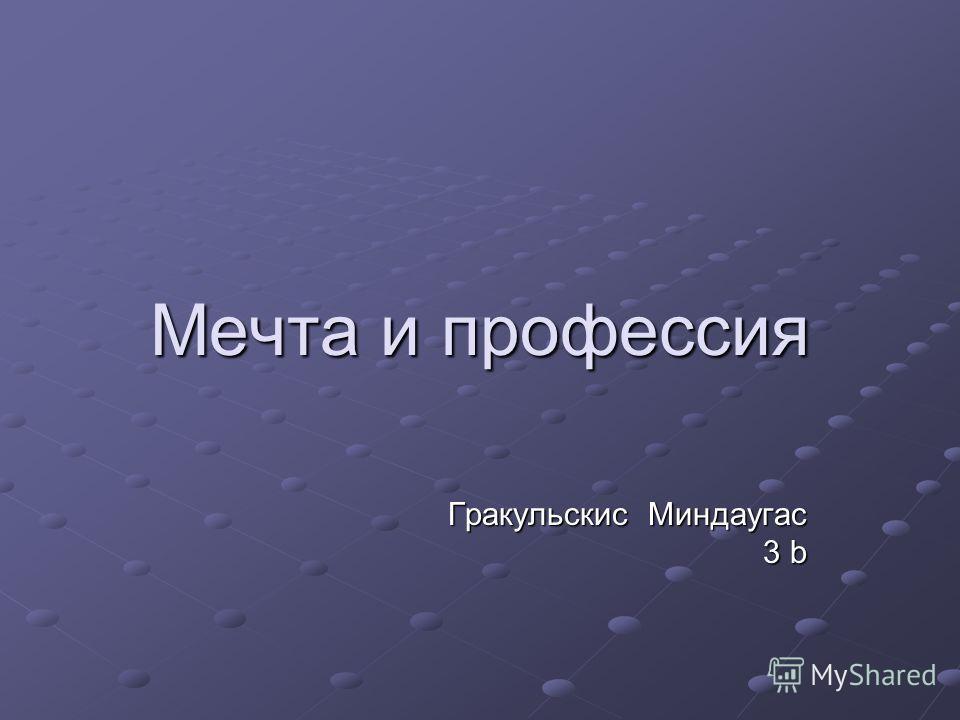 Мечта и профессия Гракульскис Миндаугас 3 b
