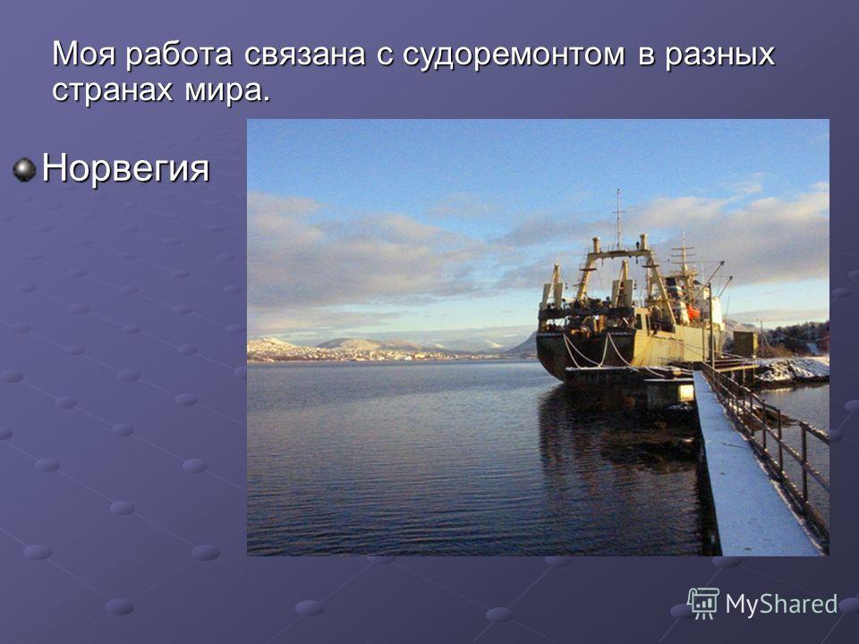 Норвегия Моя работа связана с судоремонтом в разных странах мира.