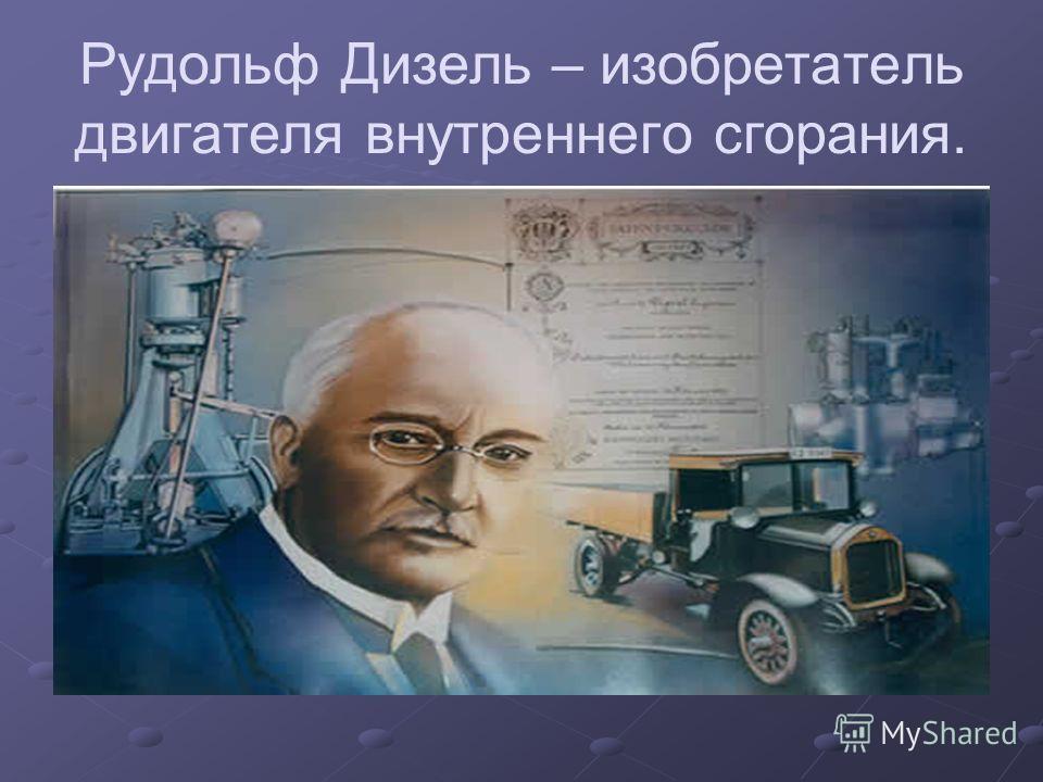 Рудольф Дизель – изобретатель двигателя внутреннего сгорания.