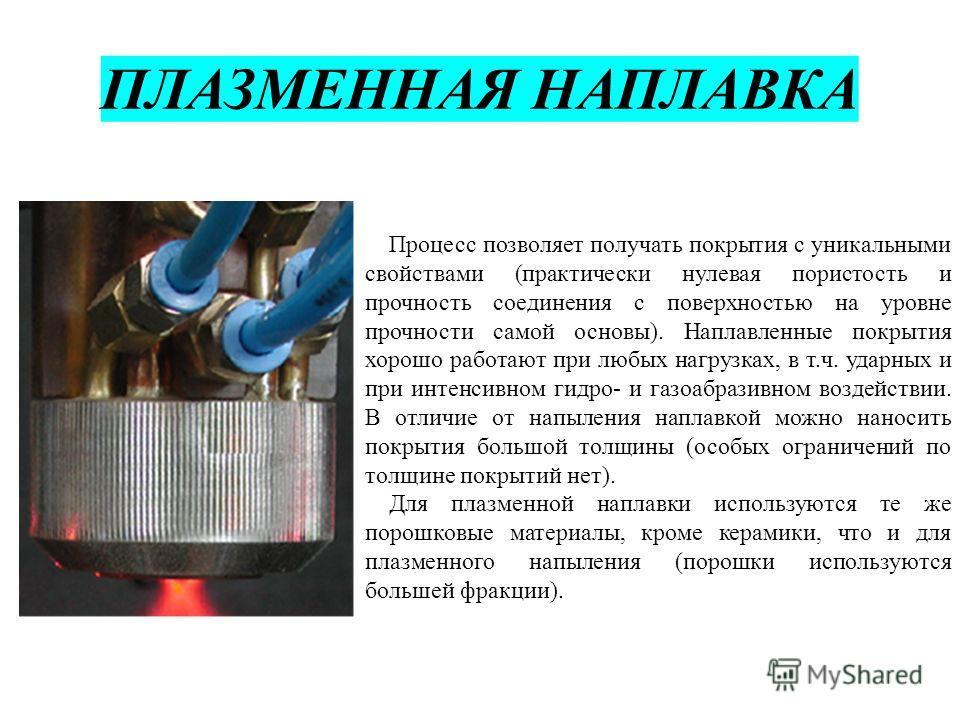 ПЛАЗМЕННАЯ НАПЛАВКА Процесс позволяет получать покрытия с уникальными свойствами (практически нулевая пористость и прочность соединения с поверхностью на уровне прочности самой основы). Наплавленные покрытия хорошо работают при любых нагрузках, в т.ч