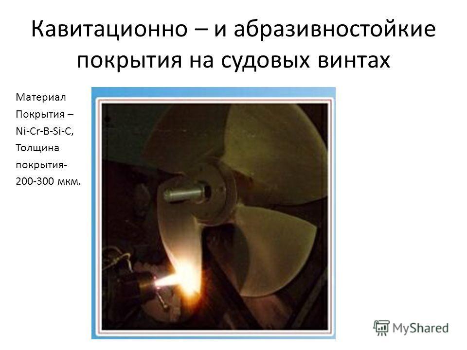 Кавитационно – и абразивностойкие покрытия на судовых винтах Материал Покрытия – Ni-Cr-B-Si-C, Толщина покрытия- 200-300 мкм.