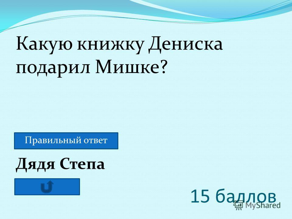 15 баллов Дядя Степа Какую книжку Дениска подарил Мишке? Правильный ответ