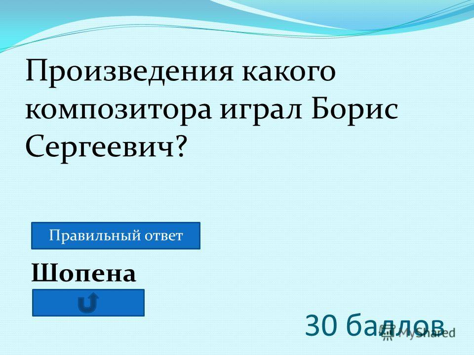 30 баллов Шопена Произведения какого композитора играл Борис Сергеевич? Правильный ответ