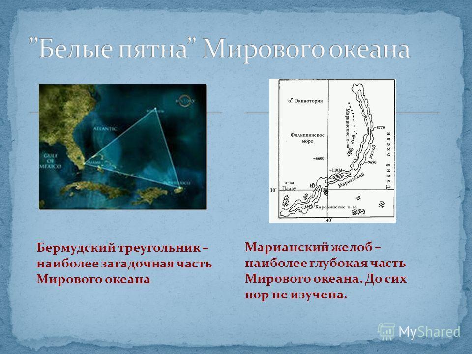 Бермудский треугольник – наиболее загадочная часть Мирового океана Марианский желоб – наиболее глубокая часть Мирового океана. До сих пор не изучена.