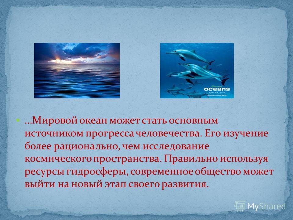 …Мировой океан может стать основным источником прогресса человечества. Его изучение более рационально, чем исследование космического пространства. Правильно используя ресурсы гидросферы, современное общество может выйти на новый этап своего развития.