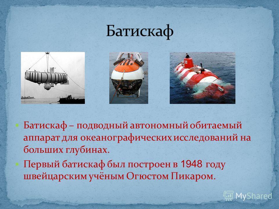 Батискаф – подводный автономный обитаемый аппарат для океанографических исследований на больших глубинах. Первый батискаф был построен в 1948 году швейцарским учёным Огюстом Пикаром.