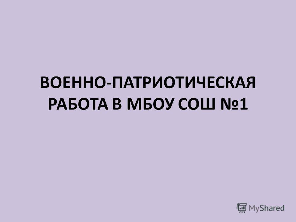 ВОЕННО-ПАТРИОТИЧЕСКАЯ РАБОТА В МБОУ СОШ 1