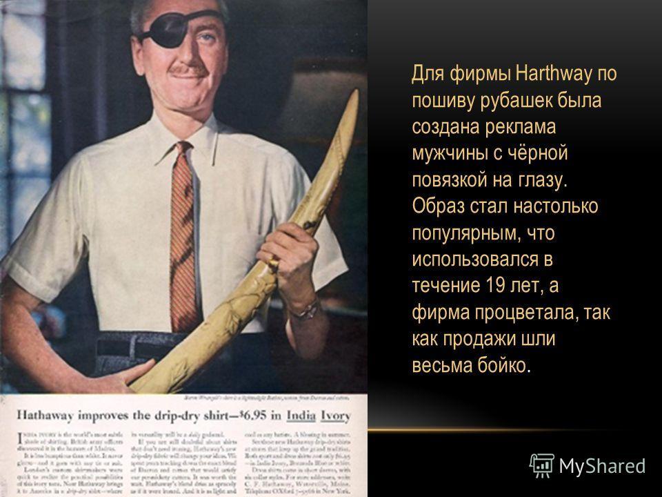 Для фирмы Harthway по пошиву рубашек была создана реклама мужчины с чёрной повязкой на глазу. Образ стал настолько популярным, что использовался в течение 19 лет, а фирма процветала, так как продажи шли весьма бойко.