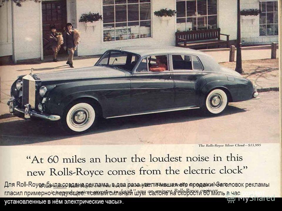 Для Roll-Royce была создана реклама, в два раза увеличившая его продажи. Заголовок рекламы гласил примерно следующее: «самый сильный шум салоне на скорости 60 миль в час создают установленные в нём электрические часы».